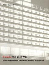 Building the Cold War - Hilton International Hotels and Modern Architecture | Annabel Jane Wharton |