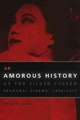 An Amorous History of the Silver Screen - Shanghai Cinema, 1896-1937 | Zhen Zhang |