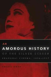 An Amorous History of the Silver Screen - Shanghai Cinema, 1896-1937