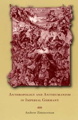 Anthropology & Antihumanism in Imperial Germany | Andrew Zimmerman |