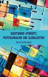Questioning Hybridity, Postcolonialism and Globalization | Acheraiou, Amar, Ph.D. |