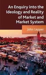 An Enquiry into the Ideology and Reality of Market and Market Systems | John Lepper |
