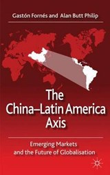 The China-Latin America Axis | Fornes, Gaston; Philip, Alan Butt |