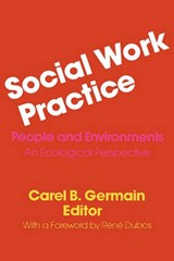 Social Work Practice - People and Environments: An Ecological Perspective | Carel Germain |