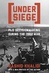 Under Siege - PLO Decisionmaking During the 1982 War | R Khalidi |