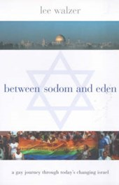 Between Sodom and Eden - A Gay Journey Through Today's Changing Israel