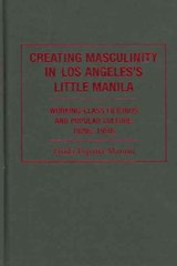 Creating Masculinity in Los Angeles's Little Manila - Working Class Filipinos and Popular Culture in the United States | Linda España-maram |