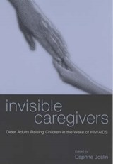 Invisible Caregivers - Older Adults Raising Children in the Wake of HIV/AIDS | Daphne Joslin |