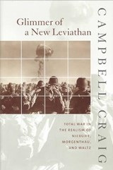 Glimmer of a New Leviathan - Total War in the Realism of Niebuhr, Morgenthau, and Waltz | Campbell Craig |