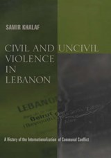 Civil and Uncivil Violence in Lebanon  - A History of the Internationalization of Communal Conflict | Samir Khalaf |