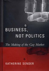 Business, Not Politics - The Making of the Gay Market | Katherine Sender |