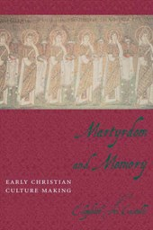 Martyrdom and Memory - Early Christian Culture Making