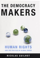 The Democracy Makers - Human Rights and the Politics of Global Order | Nicolas Guilhot |