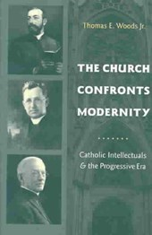 The Church Confronts Modernity - Catholic Intellectuals and the Progressive Era