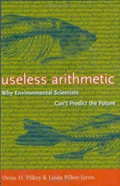 Useless Arithmetic - Why Environmental Scientists Can't Predict the Future | Orrin H Pilkey |