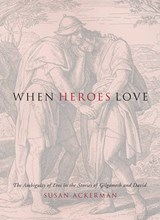 When Heroes Love - The Ambiguity of Eros in the Stories of Gilgamesh and David | Susan Ackerman |