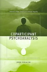 Coparticipant Psychoanalysis - Toward a New Theory  of Clinical Inquiry | John Fiscalini |