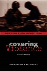 Covering Violence - A Guide to Ethical Reporting About Victims and Trauma | Roger Simpson |