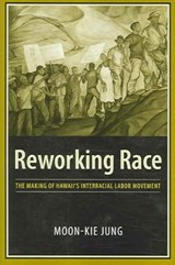 Reworking Race - The Making of Hawaii's Interracial Labor Movement | Moon-kie Jung |