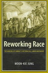 Reworking Race - The Making of Hawaii's Interracial Labor Movement