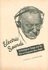 Electric Sounds - Technological Change and the Rise of Corporate Mass Media | Steve Wurtzler |