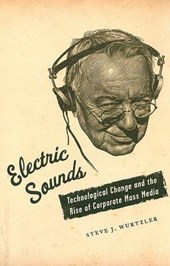 Electric Sounds - Technological Change and the Rise of Corporate Mass Media