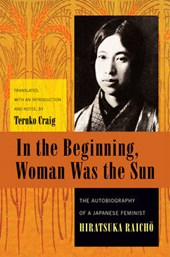 In the Beginning, Woman Was the Sun - The Autobiography of a Japanese Feminist | Raicho Hiratsuka |