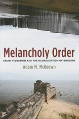 Melancholy Order - Asian Migration and the Globalization of Borders | Adam Mckeown |