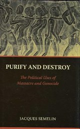 Purify and Destroy - The Political Uses of Massacre and Genocide | Jacques Semelin |