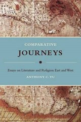 Comparative Journeys - Essays on Literature and Religion East and West | Anthony Yu |
