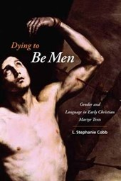 Dying to Be Men - Gender and Language in Early Christian Martyr Texts