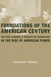 Foundations of the American Century - The Ford, Carnegie, and Rockfeller Foundations in the Rise of American Power
