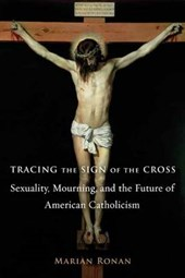 Tracing the Sign of the Cross - Sexuality, Mourning, and the Future of American Catholicism