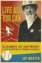 Live All You Can - Alexander Joy Cartwright and the Invention of Modern Baseball