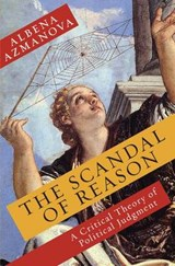 The Scandal of Reason - A Critical Theory of Political Judgment | Albena Azmanova |