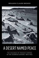A Desert Named Peace - The Violence of France's Empire in the Algerian Sahara, 1844-1902 | Benjamin Brower |