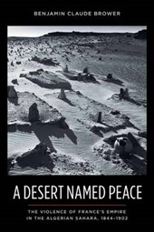 A Desert Named Peace - The Violence of France's Empire in the Algerian Sahara, 1844-1902