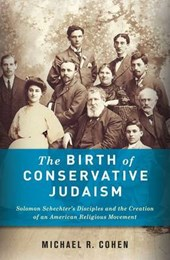 The Birth of Conservative Judaism - Solomon Schechter's Disciples and the Creation of an American Religious Movement