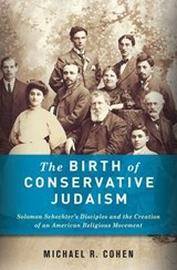 The Birth of Conservative Judaism - Solomon Schechter's Disciples and the Creation of an American Religious Movement | Michael Cohen |