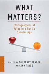 What Matters? - Ethnographies of Value in a Not So  Secular Age | Courtney Bender |