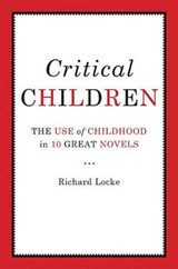 Critical Children - Images of Childhood in Ten Great Novels | Richard Locke |