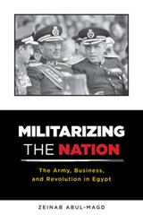 Militarizing the Nation - The Army, Business, and Revolution in Egypt | Zeinab Abul-magd |