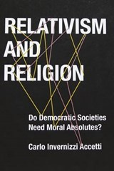 Relativism and Religion - Why Democratic Societies Do Not Need Moral Absolutes | Carlo Accetti |
