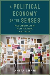 A Political Economy of the Senses - Neoliberalism, Reification, Critique | Anita Chari |