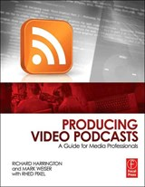 Producing Video Podcasts | Richard Harrington & Mark Weiser & Rhed Pixel |