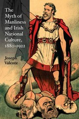 The Myth of Manliness in Irish National Culture, 1880-1922 | Joseph Valente |