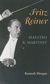 Fritz Reiner, Maestro and Martinet | Kenneth Morgan |
