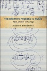The Creative Process in Music from Mozart to Kurtag | William Kinderman |