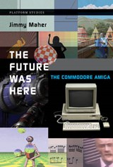 The Future was Here - The Commodore Amiga | Jimmy Maher |