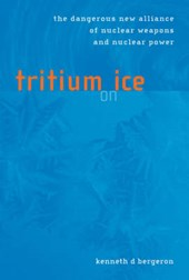 Tritium on Ice - The Dangerous New Alliance of Nuclear Weapons & Nuclear Power